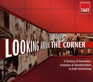 Looking Around the Corner: A Century of Innovation, Evolution & Transformation at D&H Distributing (2013)