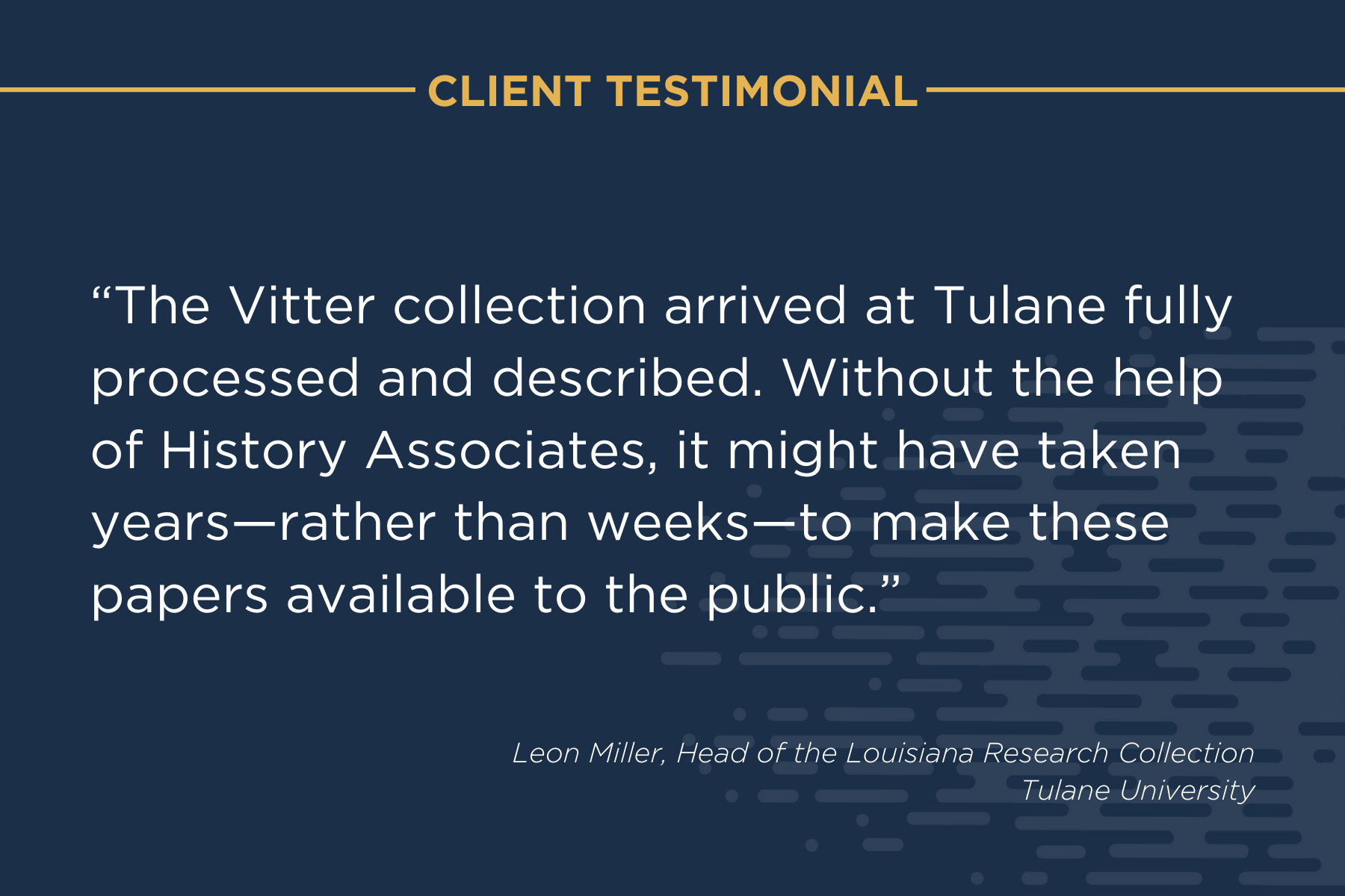 """client testimonial that reads """"The Vitter collection arrived at Tulane fully processed and described. Without the help of History Associates, it might have taken years-rather than weeks-to make these papers accessible to the public."""" Leon Miller, Head of the Louisiana Research Collection, Tulane University"""